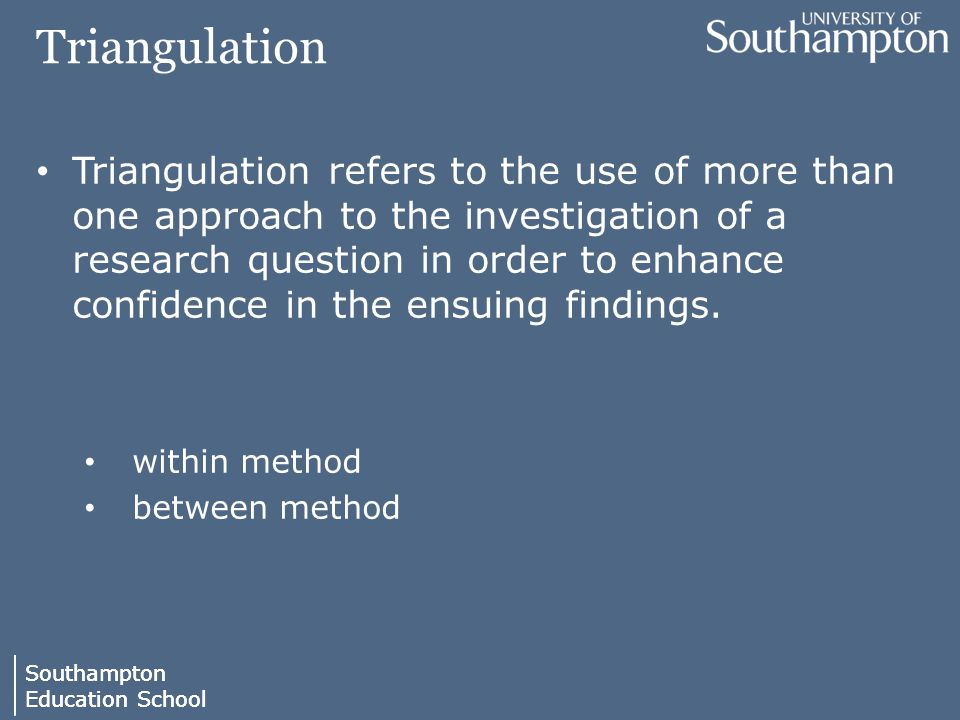 Southampton Education School Southampton Education School Triangulation Triangulation refers to the use of more than one approach to the investigation of a research question in order to enhance confidence in the ensuing findings.
