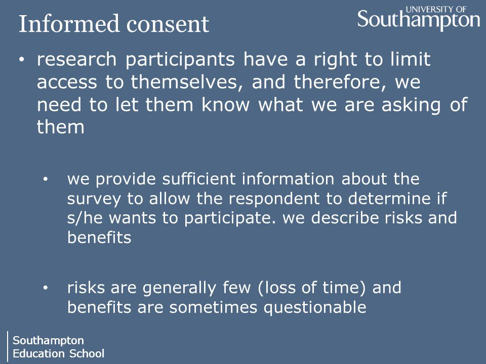 Southampton Education School Southampton Education School Informed consent research participants have a right to limit access to themselves, and therefore, we need to let them know what we are asking of them we provide sufficient information about the survey to allow the respondent to determine if s/he wants to participate.