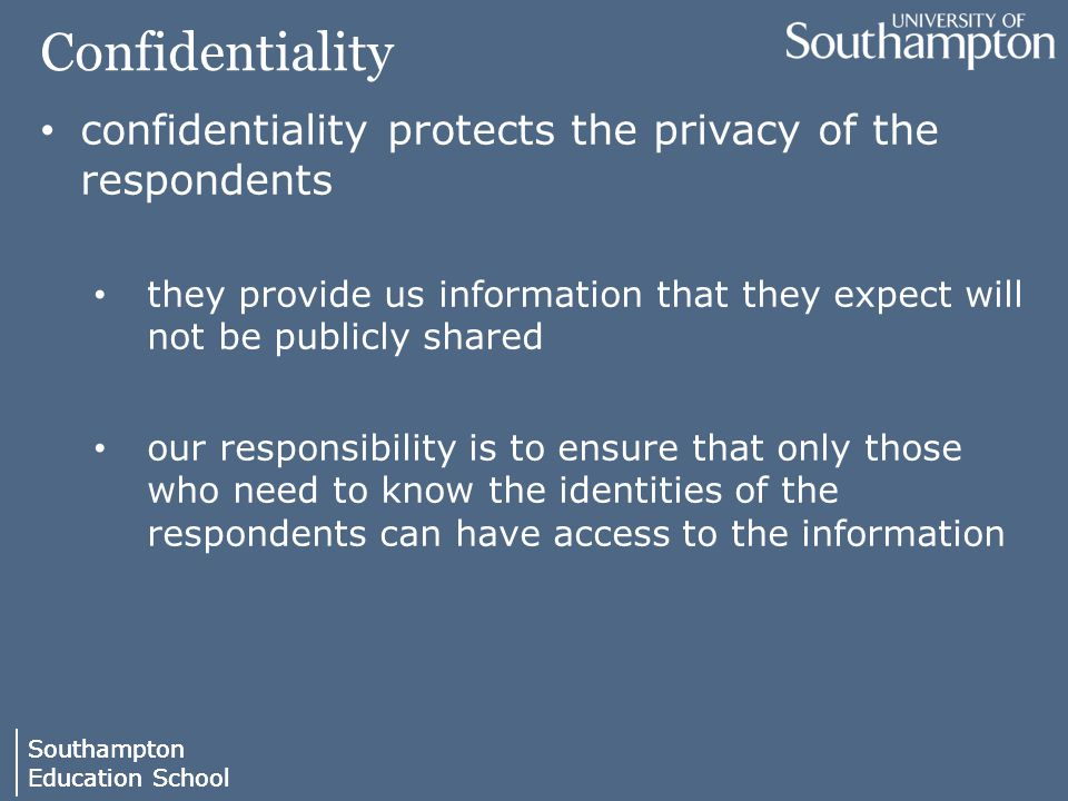 Southampton Education School Southampton Education School Confidentiality confidentiality protects the privacy of the respondents they provide us information that they expect will not be publicly shared our responsibility is to ensure that only those who need to know the identities of the respondents can have access to the information