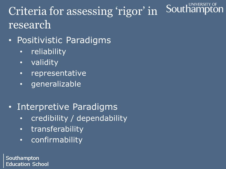 Southampton Education School Southampton Education School Criteria for assessing 'rigor' in research Positivistic Paradigms reliability validity representative generalizable Interpretive Paradigms credibility / dependability transferability confirmability