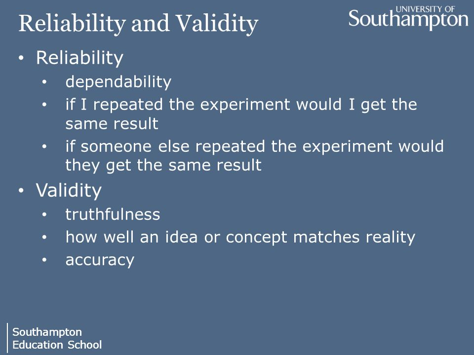 Southampton Education School Southampton Education School Reliability and Validity Reliability dependability if I repeated the experiment would I get the same result if someone else repeated the experiment would they get the same result Validity truthfulness how well an idea or concept matches reality accuracy