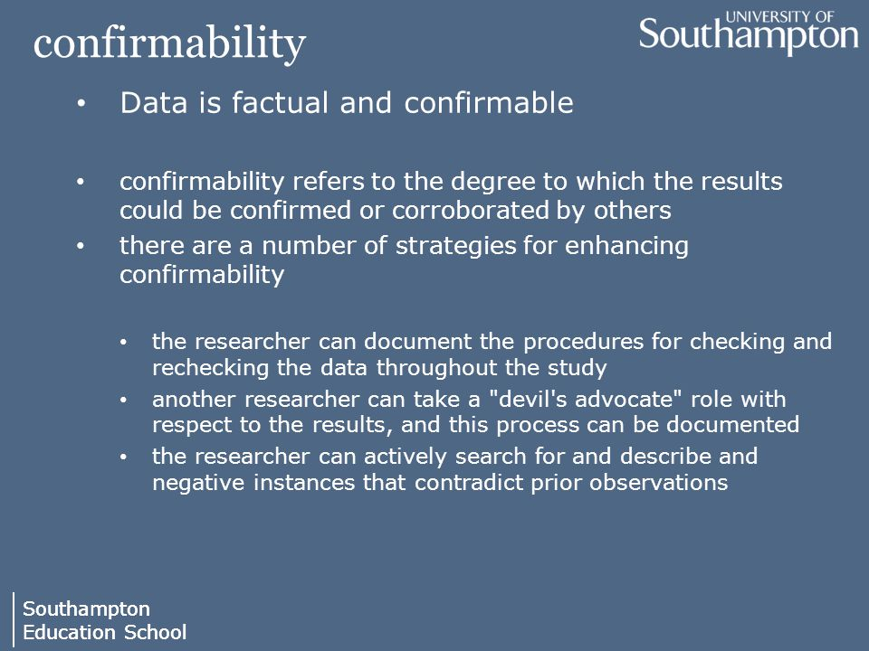 Southampton Education School Southampton Education School confirmability Data is factual and confirmable confirmability refers to the degree to which the results could be confirmed or corroborated by others there are a number of strategies for enhancing confirmability the researcher can document the procedures for checking and rechecking the data throughout the study another researcher can take a devil s advocate role with respect to the results, and this process can be documented the researcher can actively search for and describe and negative instances that contradict prior observations