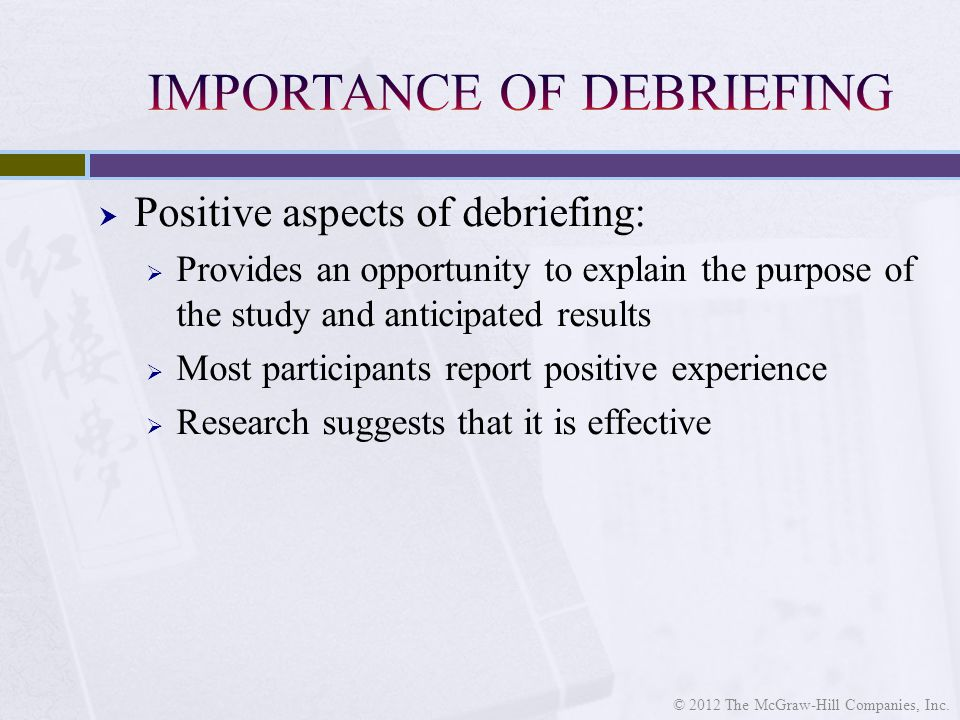  Positive aspects of debriefing:  Provides an opportunity to explain the purpose of the study and anticipated results  Most participants report positive experience  Research suggests that it is effective © 2012 The McGraw-Hill Companies, Inc.