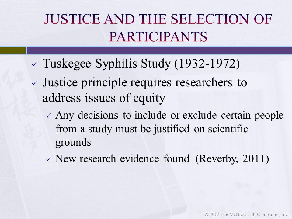 Tuskegee Syphilis Study ( ) Justice principle requires researchers to address issues of equity Any decisions to include or exclude certain people from a study must be justified on scientific grounds New research evidence found (Reverby, 2011) © 2012 The McGraw-Hill Companies, Inc.