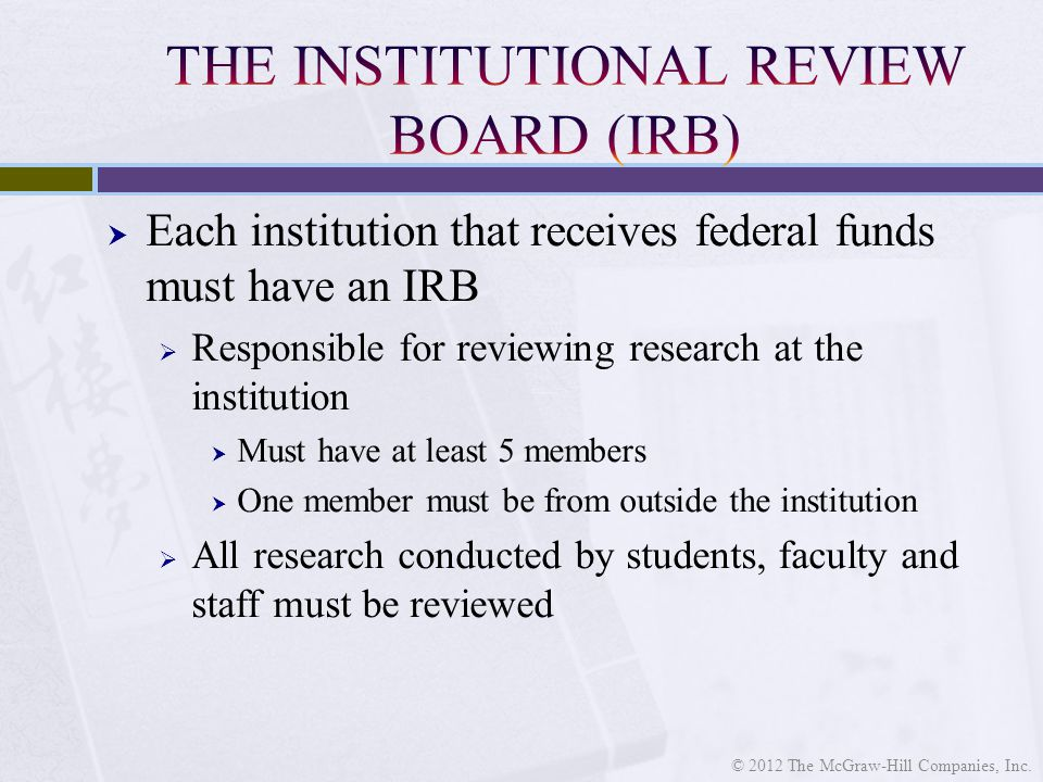 Each institution that receives federal funds must have an IRB  Responsible for reviewing research at the institution  Must have at least 5 members  One member must be from outside the institution  All research conducted by students, faculty and staff must be reviewed © 2012 The McGraw-Hill Companies, Inc.