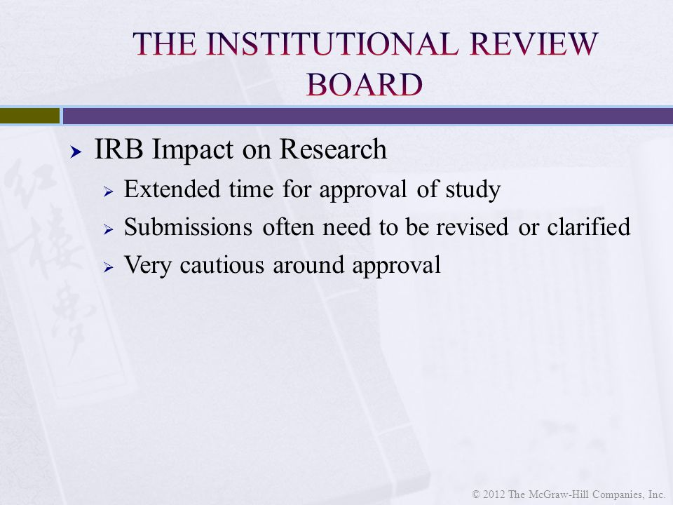  IRB Impact on Research  Extended time for approval of study  Submissions often need to be revised or clarified  Very cautious around approval © 2012 The McGraw-Hill Companies, Inc.
