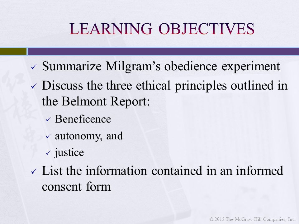 Summarize Milgram's obedience experiment Discuss the three ethical principles outlined in the Belmont Report: Beneficence autonomy, and justice List the information contained in an informed consent form © 2012 The McGraw-Hill Companies, Inc.
