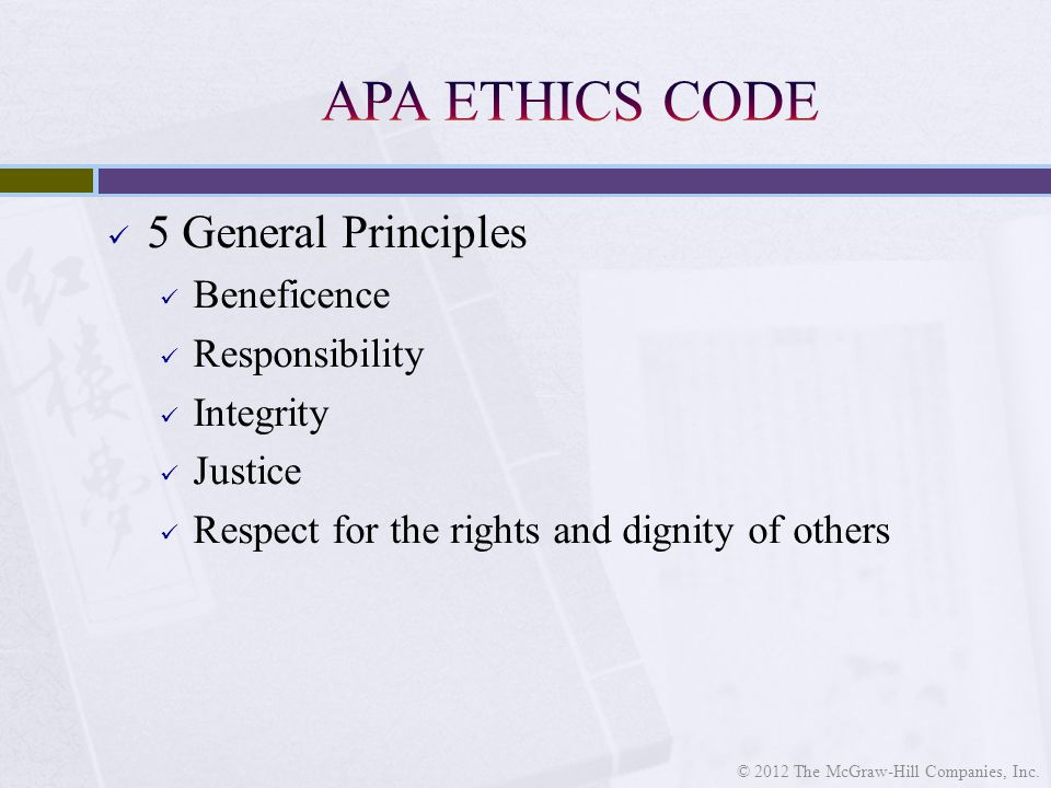 5 General Principles Beneficence Responsibility Integrity Justice Respect for the rights and dignity of others © 2012 The McGraw-Hill Companies, Inc.