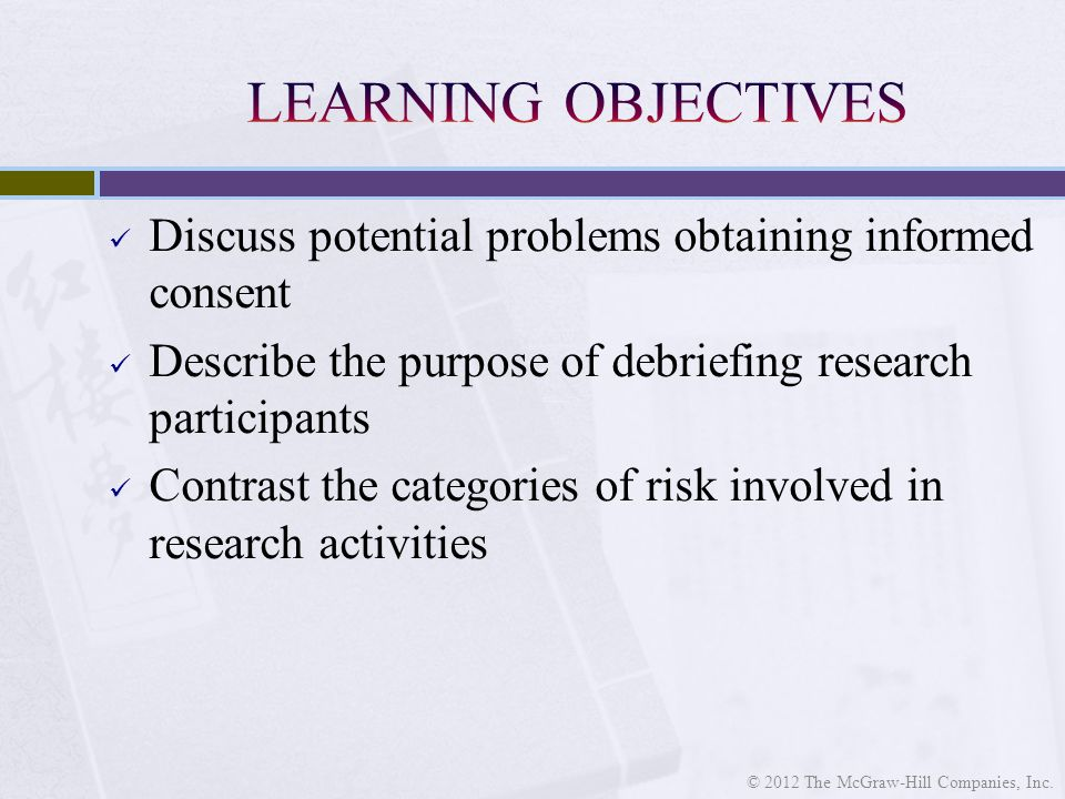 Discuss potential problems obtaining informed consent Describe the purpose of debriefing research participants Contrast the categories of risk involved in research activities © 2012 The McGraw-Hill Companies, Inc.