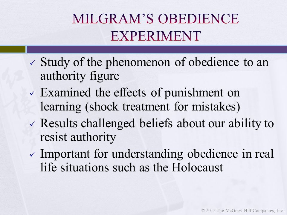 Study of the phenomenon of obedience to an authority figure Examined the effects of punishment on learning (shock treatment for mistakes) Results challenged beliefs about our ability to resist authority Important for understanding obedience in real life situations such as the Holocaust © 2012 The McGraw-Hill Companies, Inc.