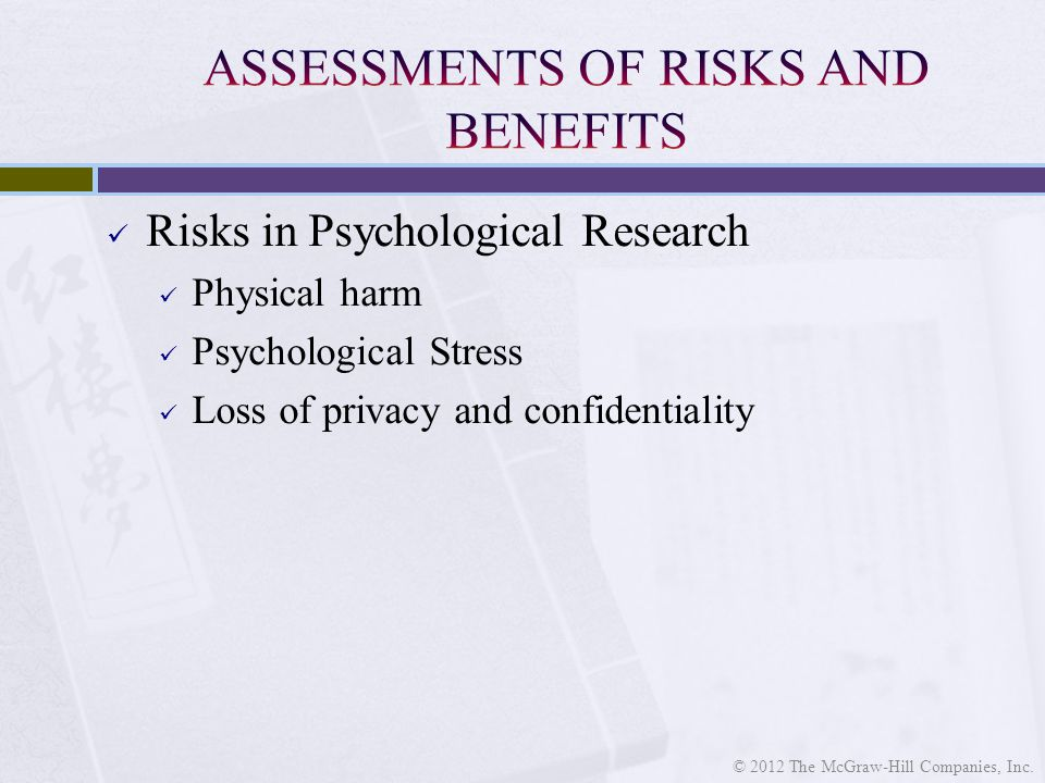 Risks in Psychological Research Physical harm Psychological Stress Loss of privacy and confidentiality © 2012 The McGraw-Hill Companies, Inc.