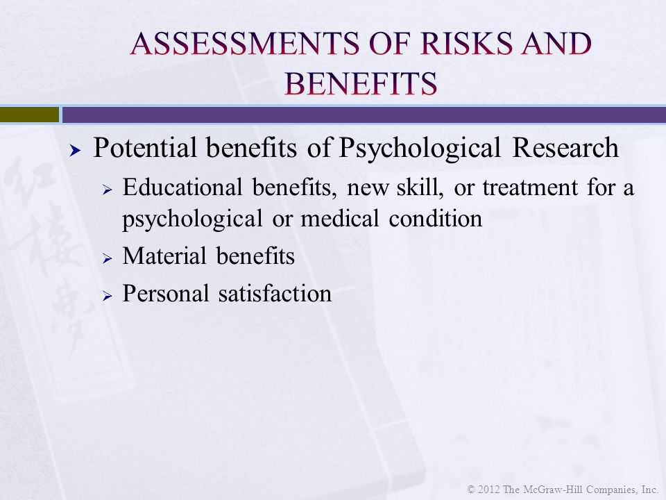  Potential benefits of Psychological Research  Educational benefits, new skill, or treatment for a psychological or medical condition  Material benefits  Personal satisfaction © 2012 The McGraw-Hill Companies, Inc.