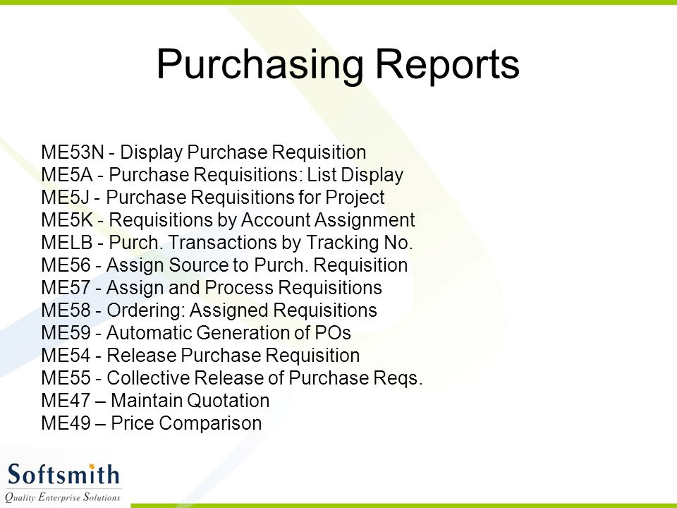 Purchasing Reports ME53N - Display Purchase Requisition ME5A - Purchase Requisitions: List Display ME5J - Purchase Requisitions for Project ME5K - Requisitions by Account Assignment MELB - Purch.