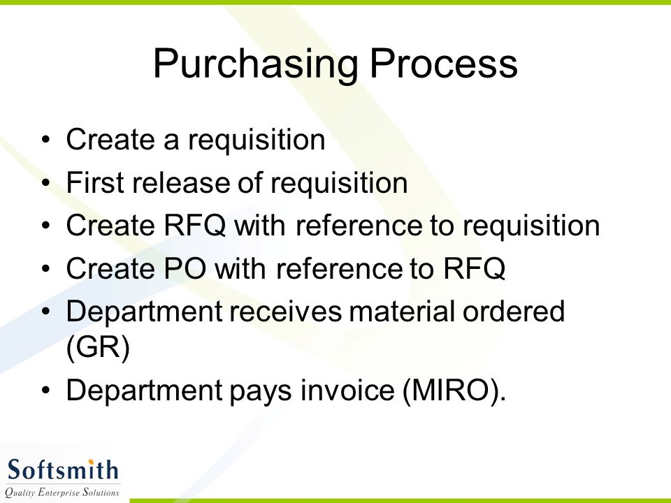 Purchasing Process Create a requisition First release of requisition Create RFQ with reference to requisition Create PO with reference to RFQ Department receives material ordered (GR) Department pays invoice (MIRO).
