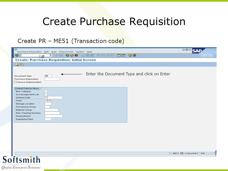 Create Purchase Requisition Create PR – ME51 (Transaction code) Enter the Document Type and click on Enter
