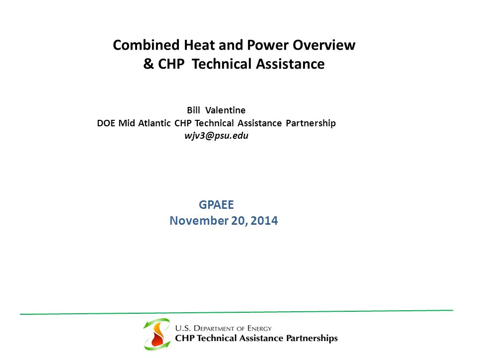 GPAEE November 20, 2014 Combined Heat and Power Overview & CHP Technical Assistance Bill Valentine DOE Mid Atlantic CHP Technical Assistance Partnership