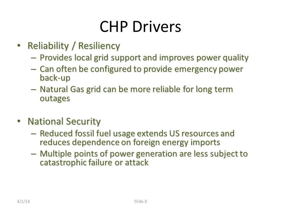 CHP Drivers Reliability / Resiliency Reliability / Resiliency – Provides local grid support and improves power quality – Can often be configured to provide emergency power back-up – Natural Gas grid can be more reliable for long term outages National Security National Security – Reduced fossil fuel usage extends US resources and reduces dependence on foreign energy imports – Multiple points of power generation are less subject to catastrophic failure or attack 4/1/14Slide 9