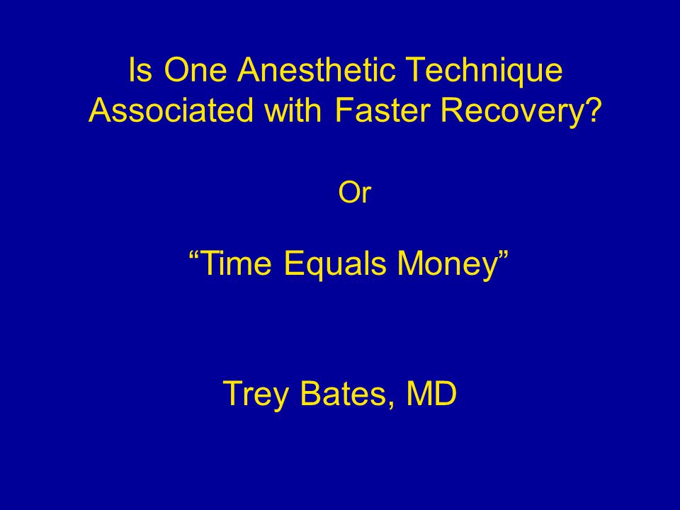 Is One Anesthetic Technique Associated with Faster Recovery Trey Bates, MD Time Equals Money Or