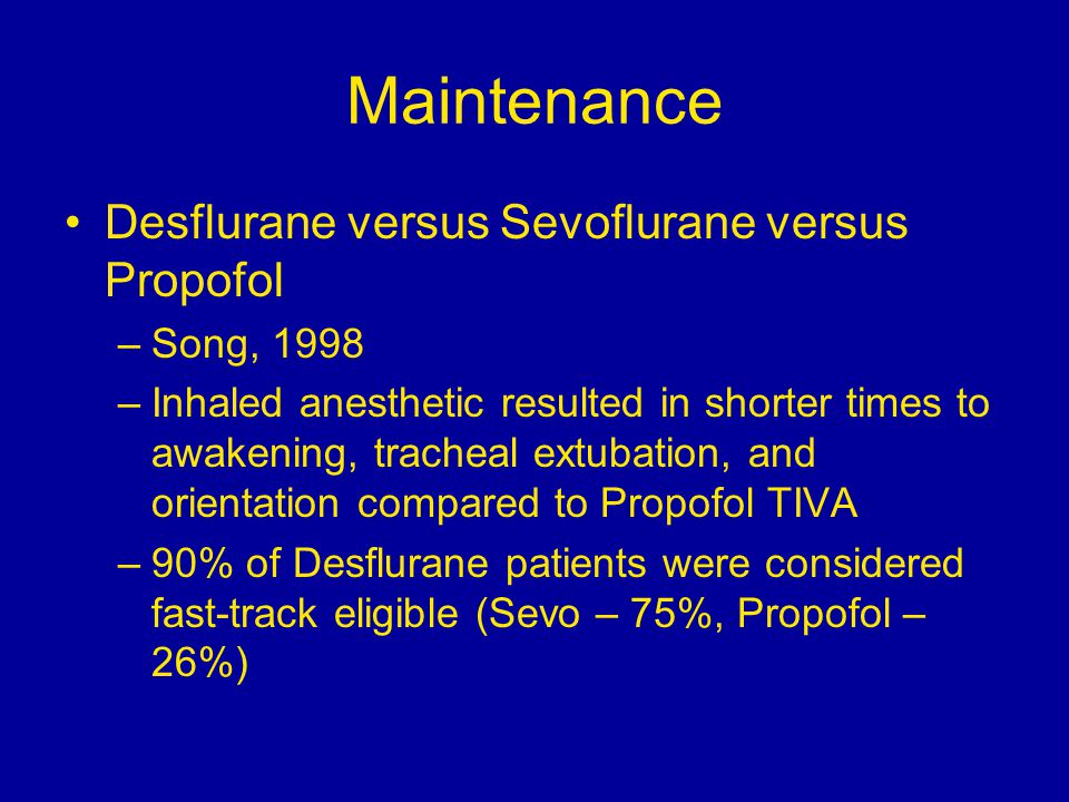 Maintenance Desflurane versus Sevoflurane versus Propofol –Song, 1998 –Inhaled anesthetic resulted in shorter times to awakening, tracheal extubation, and orientation compared to Propofol TIVA –90% of Desflurane patients were considered fast-track eligible (Sevo – 75%, Propofol – 26%)