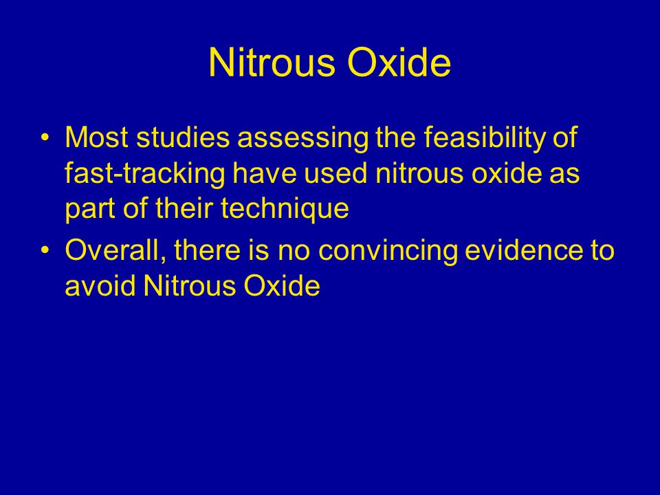 Nitrous Oxide Most studies assessing the feasibility of fast-tracking have used nitrous oxide as part of their technique Overall, there is no convincing evidence to avoid Nitrous Oxide