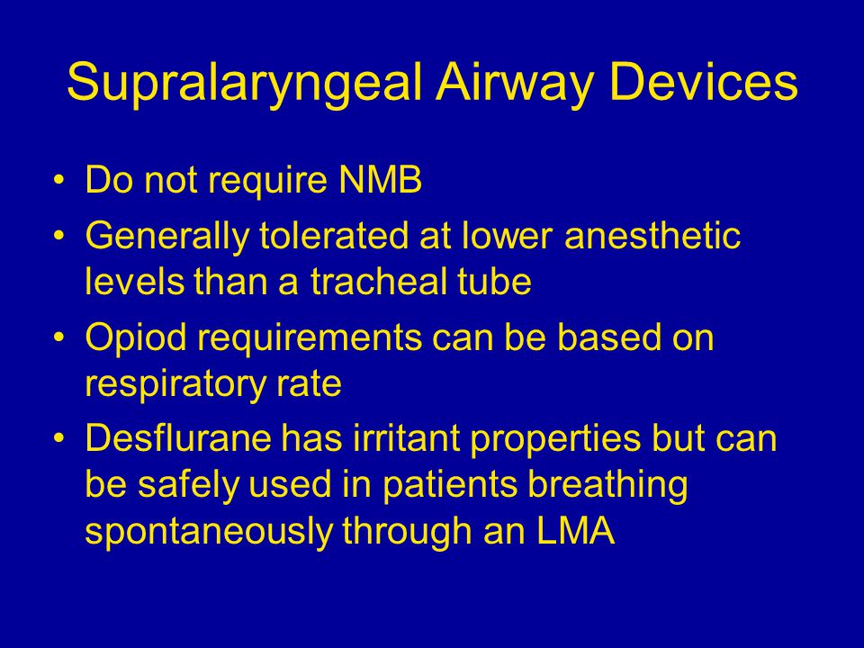 Supralaryngeal Airway Devices Do not require NMB Generally tolerated at lower anesthetic levels than a tracheal tube Opiod requirements can be based on respiratory rate Desflurane has irritant properties but can be safely used in patients breathing spontaneously through an LMA