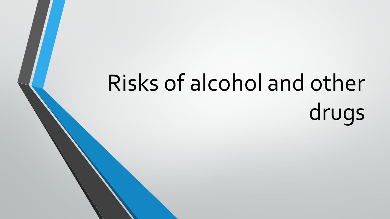 Risks of alcohol and other drugs
