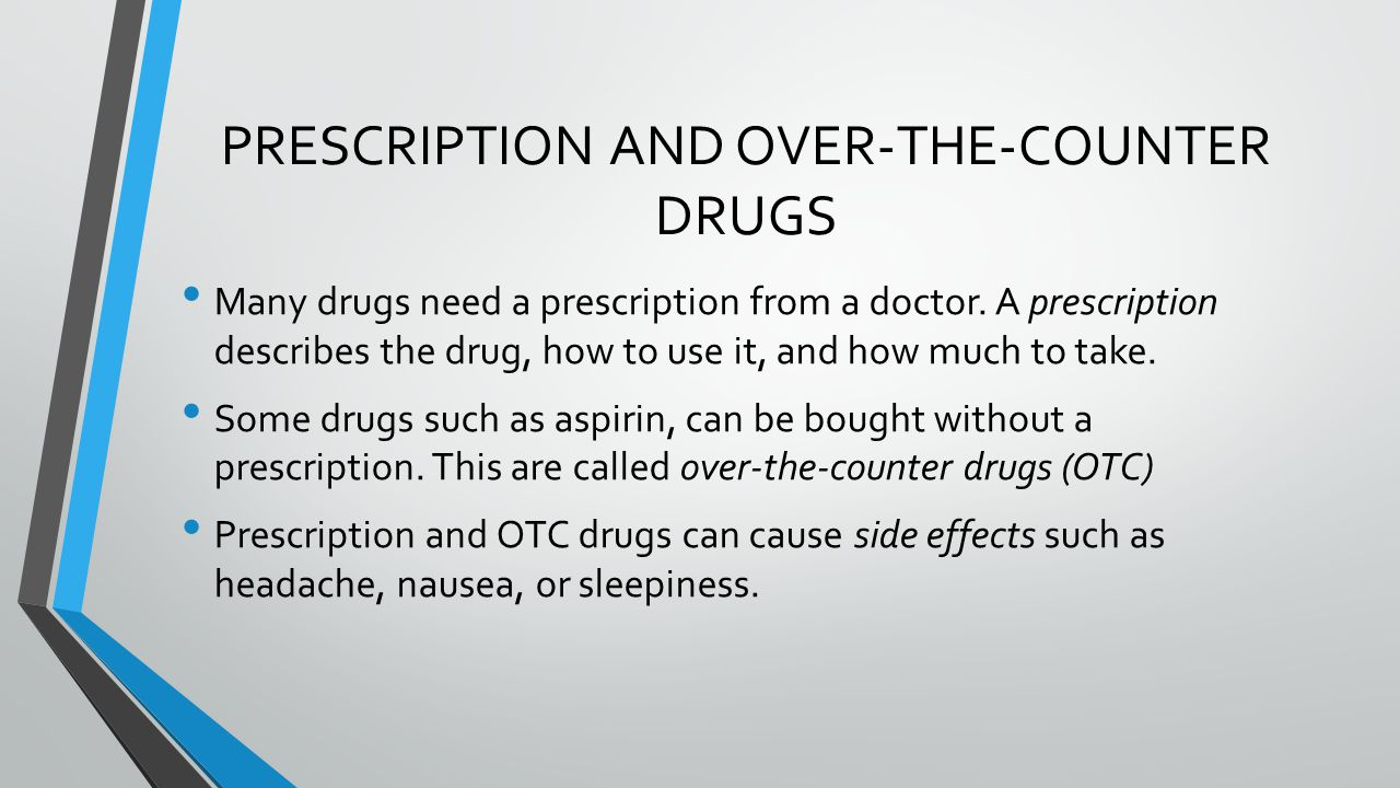 PRESCRIPTION AND OVER-THE-COUNTER DRUGS Many drugs need a prescription from a doctor.