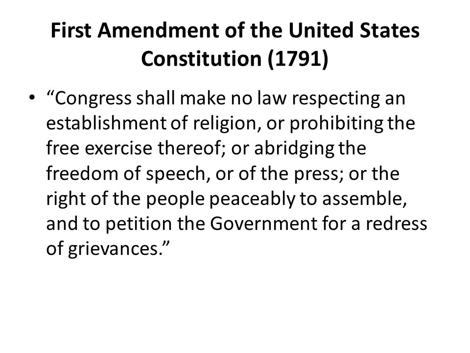 First Amendment of the United States Constitution (1791) Congress shall make no law respecting an establishment of religion, or prohibiting the free exercise thereof; or abridging the freedom of speech, or of the press; or the right of the people peaceably to assemble, and to petition the Government for a redress of grievances.