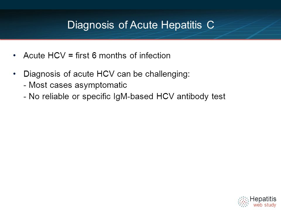 Hepatitis web study Diagnosis of Acute Hepatitis C Acute HCV = first 6 months of infection Diagnosis of acute HCV can be challenging: - Most cases asymptomatic - No reliable or specific IgM-based HCV antibody test