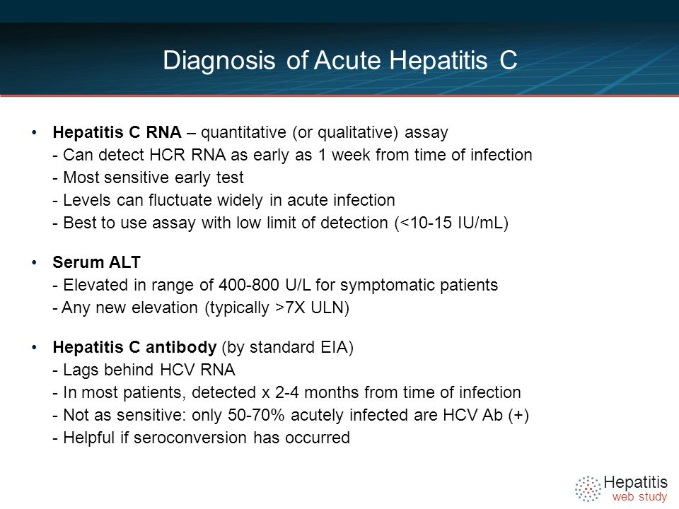 Hepatitis web study Diagnosis of Acute Hepatitis C Hepatitis C RNA – quantitative (or qualitative) assay - Can detect HCR RNA as early as 1 week from time of infection - Most sensitive early test - Levels can fluctuate widely in acute infection - Best to use assay with low limit of detection (<10-15 IU/mL) Serum ALT - Elevated in range of U/L for symptomatic patients - Any new elevation (typically >7X ULN) Hepatitis C antibody (by standard EIA) - Lags behind HCV RNA - In most patients, detected x 2-4 months from time of infection - Not as sensitive: only 50-70% acutely infected are HCV Ab (+) - Helpful if seroconversion has occurred
