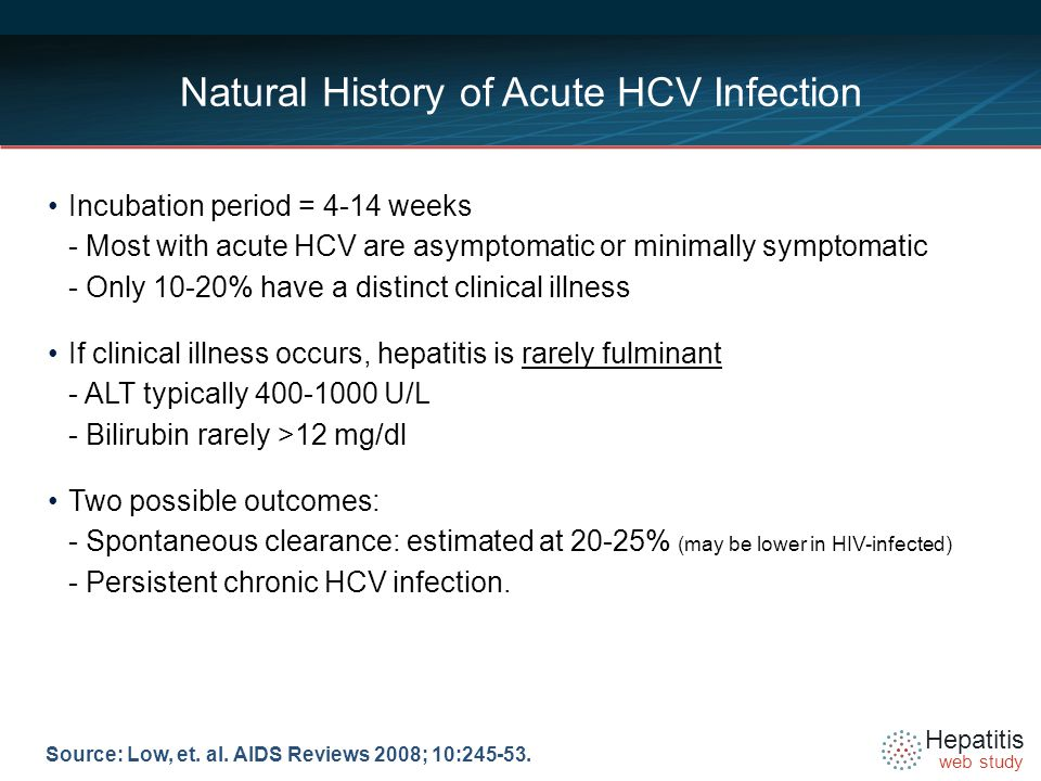 Hepatitis web study Natural History of Acute HCV Infection Incubation period = 4-14 weeks - Most with acute HCV are asymptomatic or minimally symptomatic - Only 10-20% have a distinct clinical illness If clinical illness occurs, hepatitis is rarely fulminant - ALT typically U/L - Bilirubin rarely >12 mg/dl Two possible outcomes: - Spontaneous clearance: estimated at 20-25% (may be lower in HIV-infected) - Persistent chronic HCV infection.