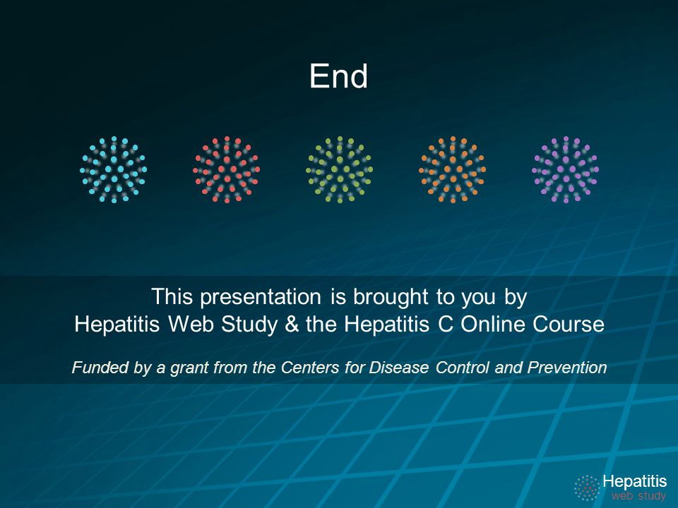 Hepatitis web study Hepatitis web study End This presentation is brought to you by Hepatitis Web Study & the Hepatitis C Online Course Funded by a grant from the Centers for Disease Control and Prevention