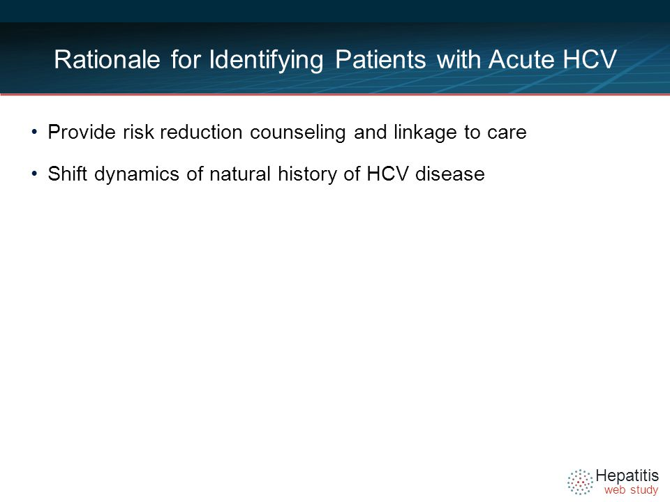 Hepatitis web study Rationale for Identifying Patients with Acute HCV Provide risk reduction counseling and linkage to care Shift dynamics of natural history of HCV disease