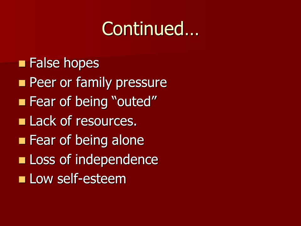 Continued… False hopes False hopes Peer or family pressure Peer or family pressure Fear of being outed Fear of being outed Lack of resources.