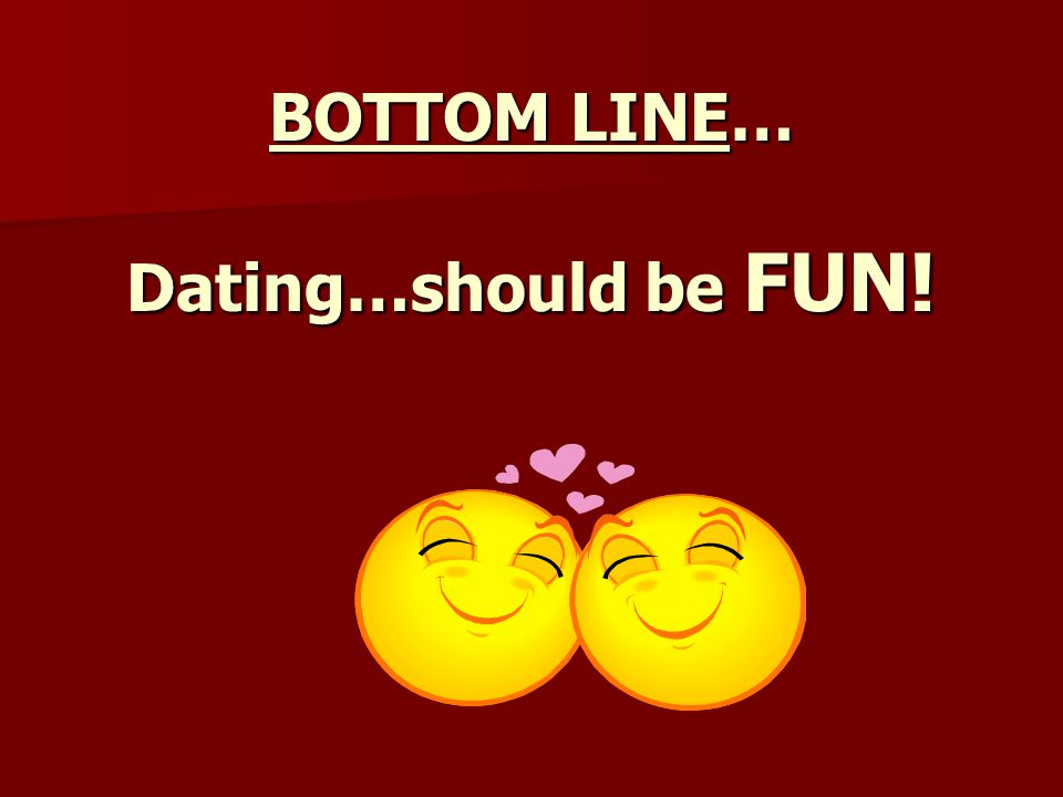BOTTOM LINE… Dating…should be FUN!