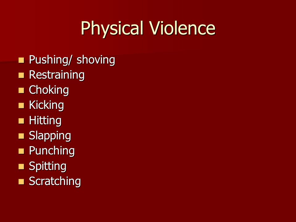 Physical Violence Pushing/ shoving Pushing/ shoving Restraining Restraining Choking Choking Kicking Kicking Hitting Hitting Slapping Slapping Punching Punching Spitting Spitting Scratching Scratching