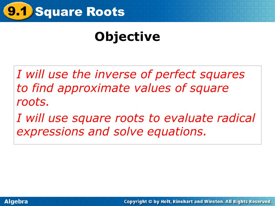 Algebra 9.1 Square Roots I will use the inverse of perfect squares to find approximate values of square roots.