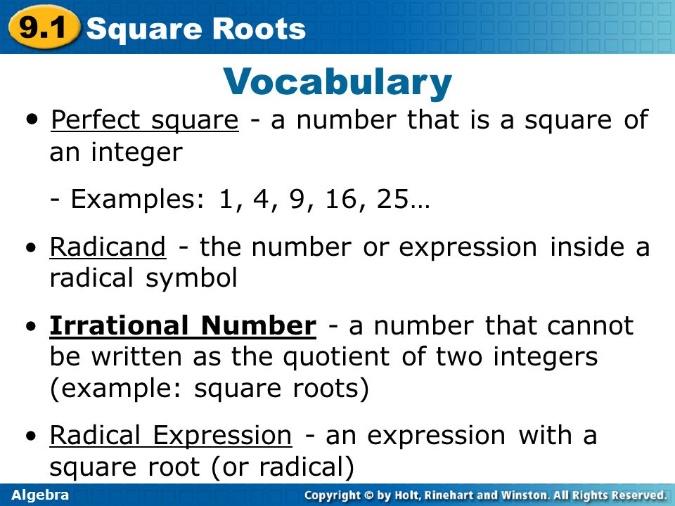 Algebra 9.1 Square Roots Vocabulary Perfect square - a number that is a square of an integer - Examples: 1, 4, 9, 16, 25… Radicand - the number or expression inside a radical symbol Irrational Number - a number that cannot be written as the quotient of two integers (example: square roots) Radical Expression - an expression with a square root (or radical)