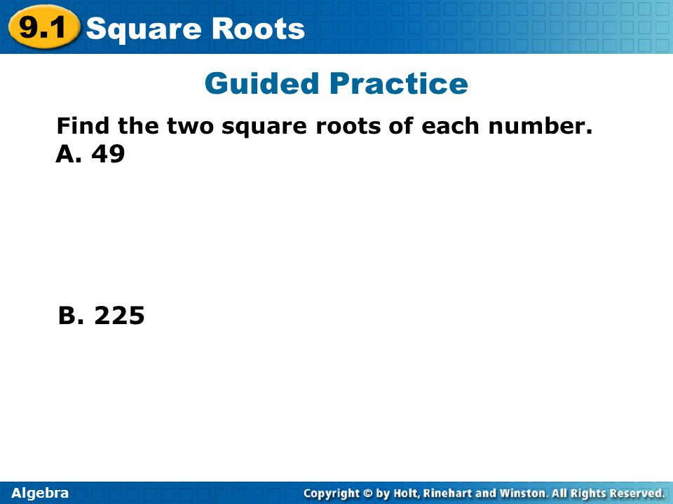 Algebra 9.1 Square Roots A. 49 Guided Practice Find the two square roots of each number. B. 225