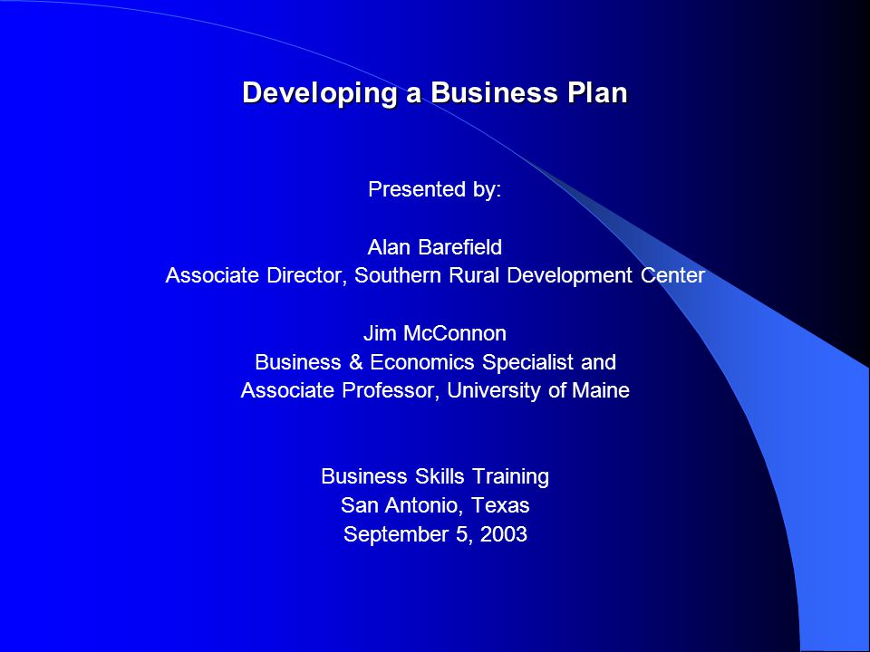 Developing a Business Plan Presented by: Alan Barefield Associate Director, Southern Rural Development Center Jim McConnon Business & Economics Specialist and Associate Professor, University of Maine Business Skills Training San Antonio, Texas September 5, 2003