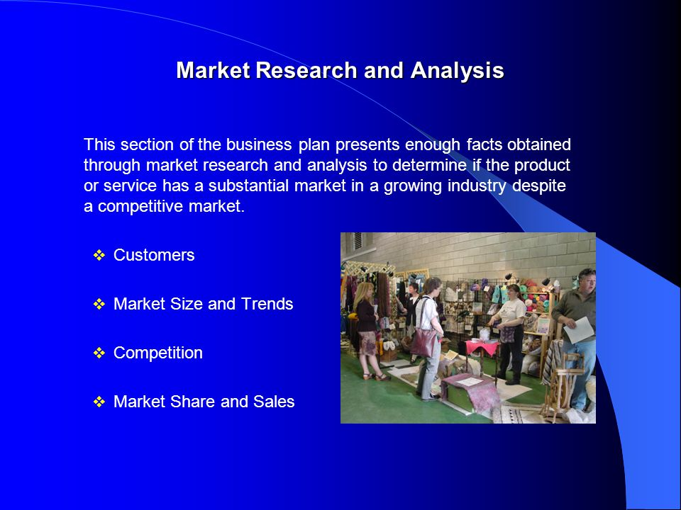 Market Research and Analysis This section of the business plan presents enough facts obtained through market research and analysis to determine if the product or service has a substantial market in a growing industry despite a competitive market.