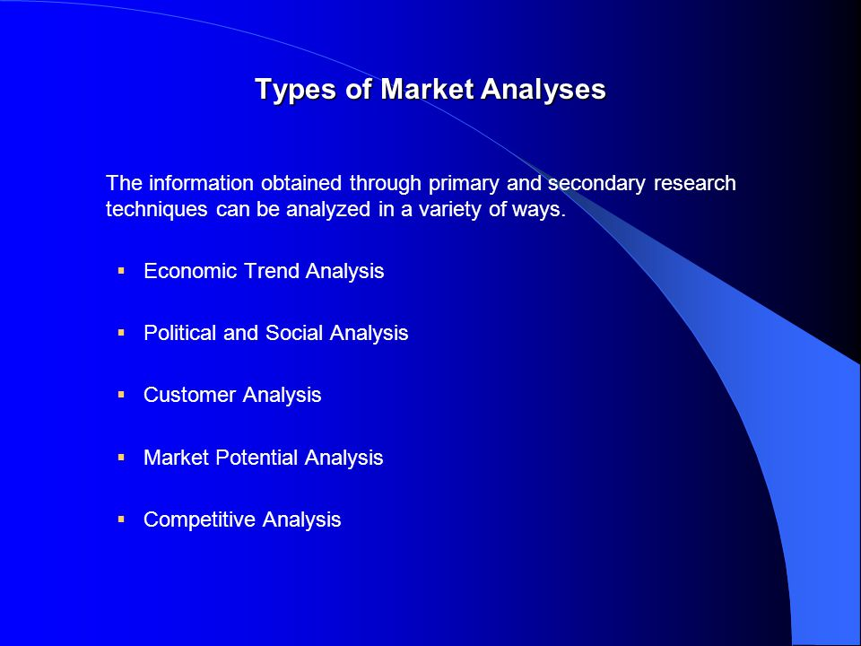 Types of Market Analyses The information obtained through primary and secondary research techniques can be analyzed in a variety of ways.