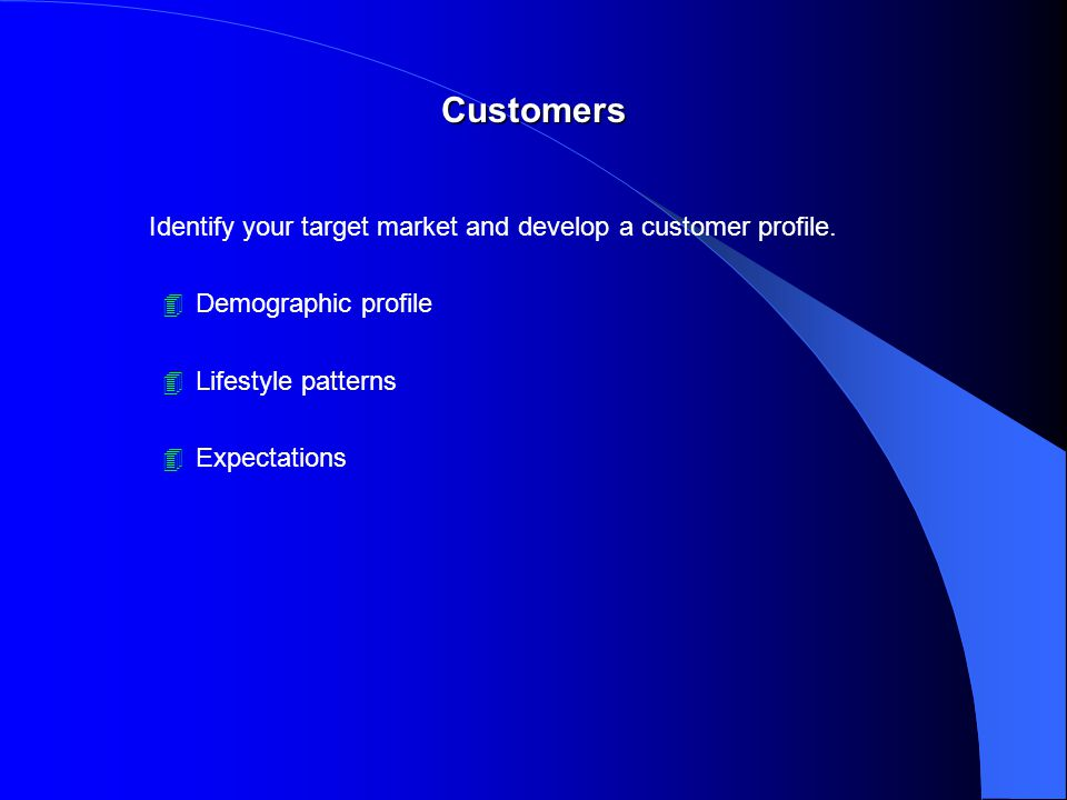 Customers Identify your target market and develop a customer profile.