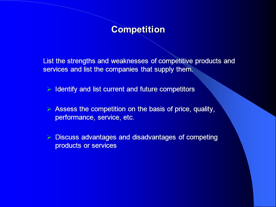 Competition List the strengths and weaknesses of competitive products and services and list the companies that supply them.