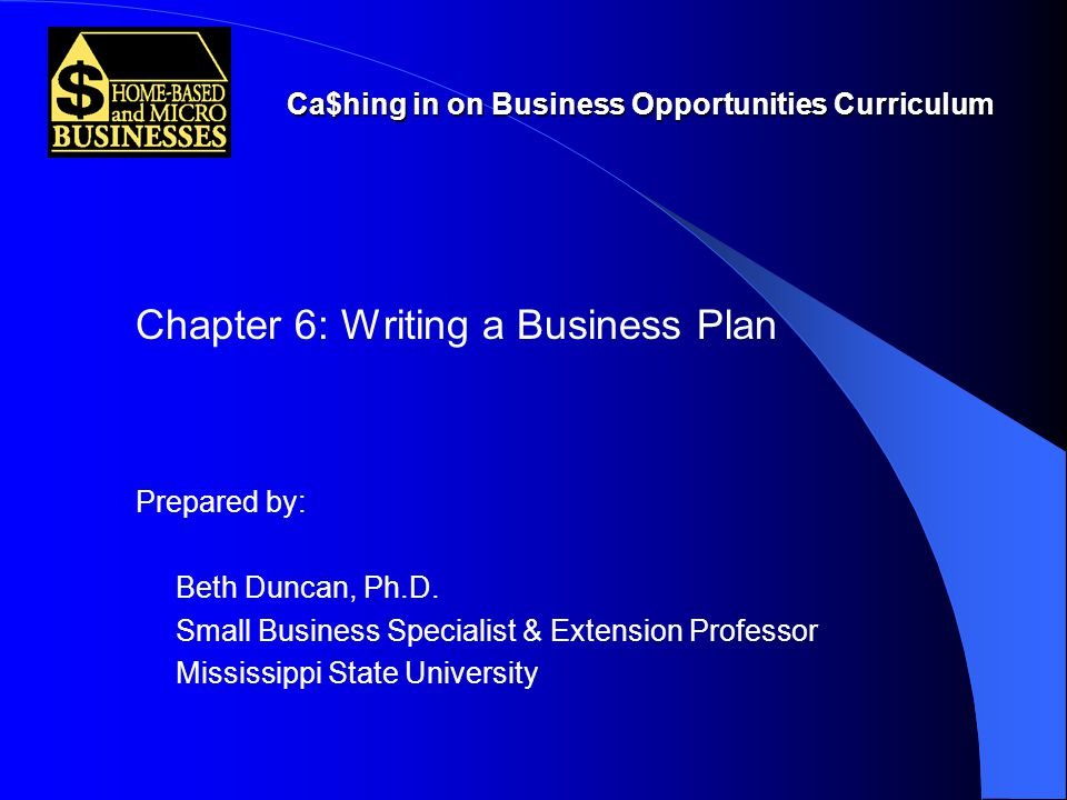 Ca$hing in on Business Opportunities Curriculum Chapter 6: Writing a Business Plan Prepared by: Beth Duncan, Ph.D.