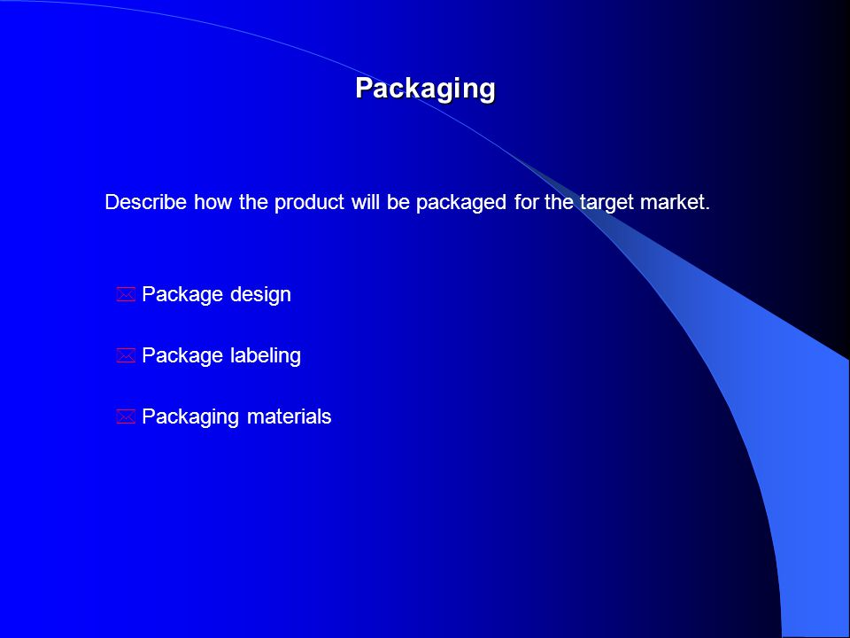Packaging Describe how the product will be packaged for the target market.
