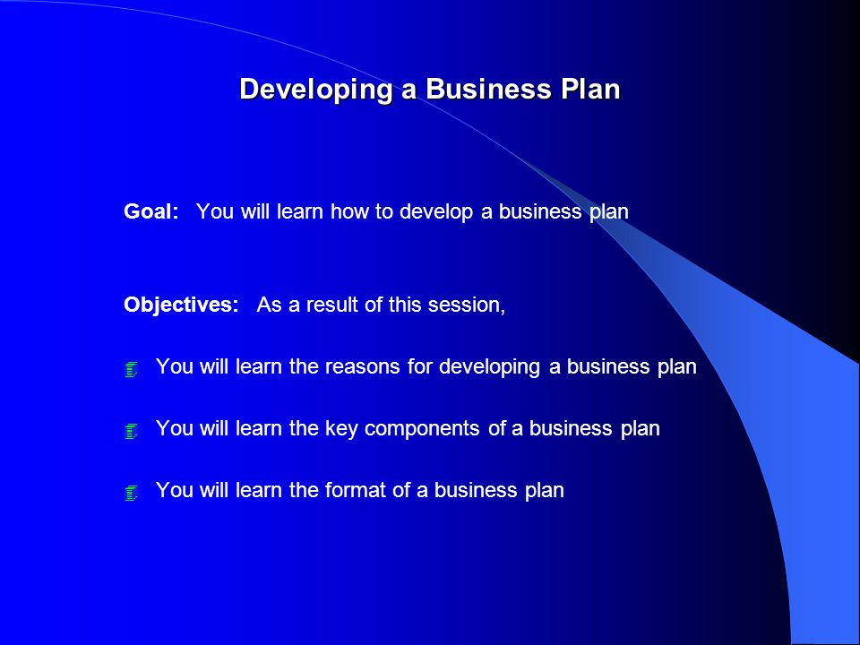 Developing a Business Plan Goal: You will learn how to develop a business plan Objectives: As a result of this session, 4 You will learn the reasons for developing a business plan 4 You will learn the key components of a business plan 4 You will learn the format of a business plan