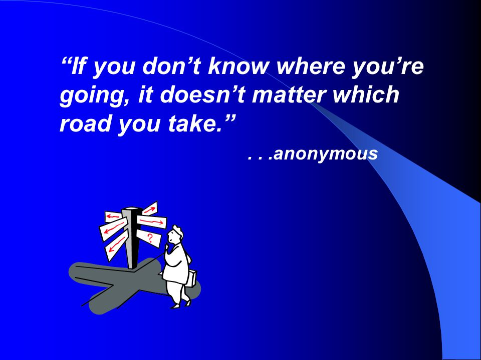 If you don't know where you're going, it doesn't matter which road you take. ...anonymous