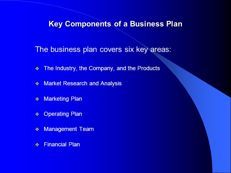 Key Components of a Business Plan The business plan covers six key areas: v The Industry, the Company, and the Products v Market Research and Analysis v Marketing Plan v Operating Plan v Management Team v Financial Plan