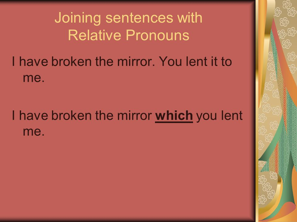 Joining sentences with Relative Pronouns I have broken the mirror.